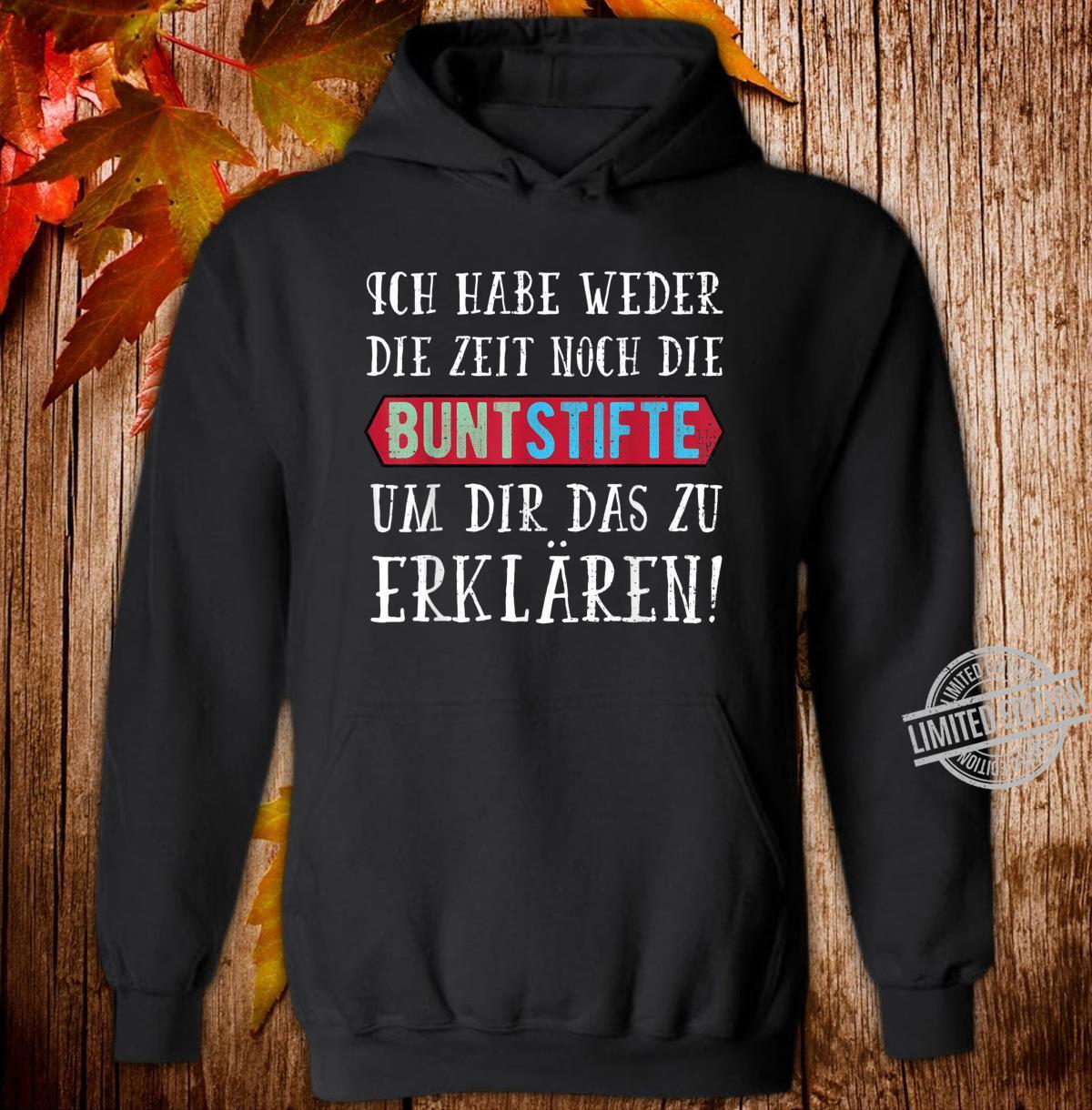 Ich Habe Weder die Zeit Noch Die Buntstifte Geschenk Shirt hoodie