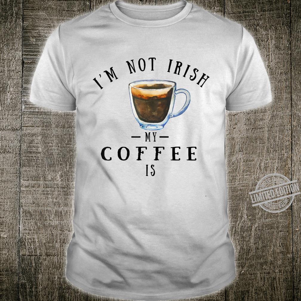 I'm Not Irish My Coffee is St. Patrick's Day Irish Coffee Shirt