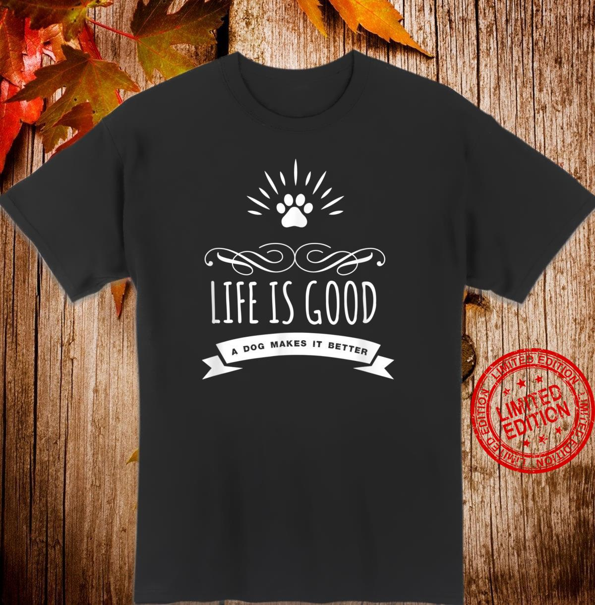 Life Is Good A Dog Makes It Better Dogs Shirt