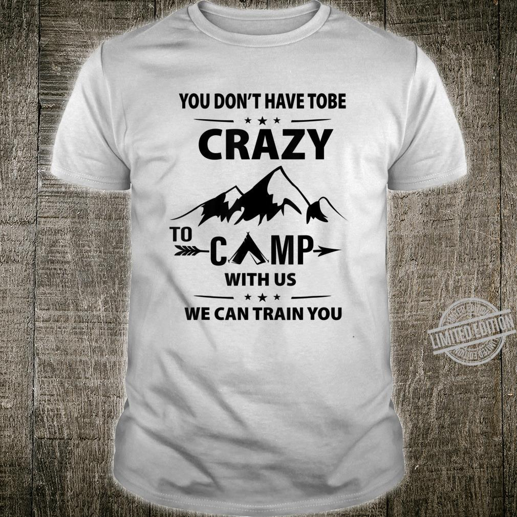 You Don't Have To Be Crazy To Camp With Us Shirt
